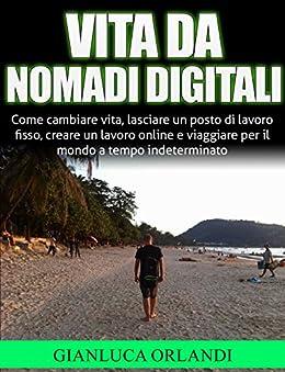 Vita da Nomadi Digitali: Come creare un lavoro online e viaggiare per il mondo a tempo indeterminato di [Orlandi, Gianluca]