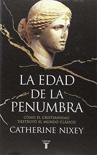 La edad de la penumbra : cómo el cristianismo destruyó el mundo clásico por Catherine Nixey