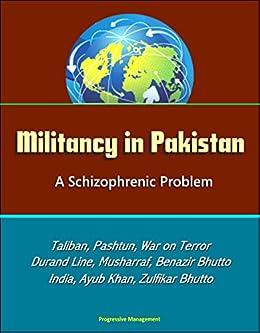 Militancy in Pakistan: A Schizophrenic Problem - Taliban, Pashtun, War on Terror, Durand Line, Musharraf, Benazir Bhutto, Zia Al-Huq, India, Ayub Khan, Zulfikar Bhutto by [Government, U.S., Defense, Department of]