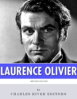 British Legends: The Life and Legacy of Laurence Olivier (English Edition) von [Charles River Editors]