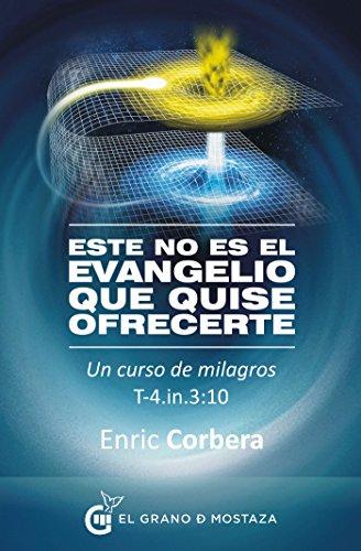 Este no es el evangelio que quise ofrecerte: Un curso de milagros, T-4.In.3:10 por Enric Corbera