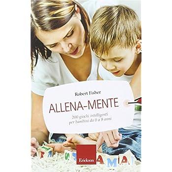 Allena-Mente. 200 Giochi Intelligenti Per Bambini Da 0 A 9 Anni