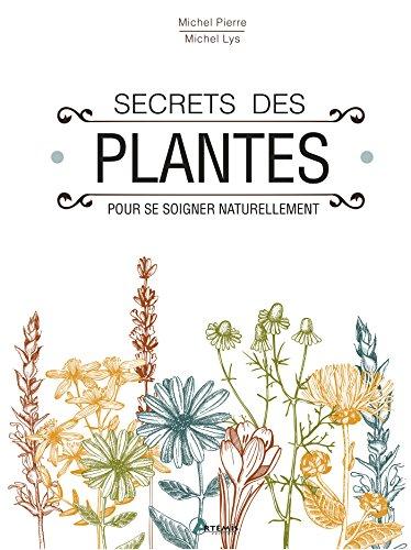 Secrets des plantes / pour se soigner naturellement : 250 plantes, 230 recettes
