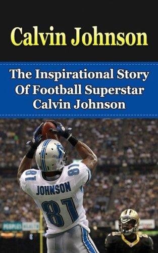 Calvin Johnson: The Inspirational Story of Football Superstar Calvin Johnson (Calvin Johnson Unauthorized Biography, Detroit Lions, Georgia Tech, NFL Books) Calvin Johnson Nfl