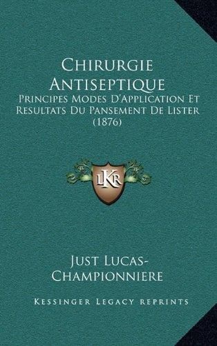 Chirurgie Antiseptique: Principes Modes D'Application Et Resultats Du Pansement de Lister (1876)