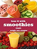 lose it with smoothies: simple weight loss smoothie recipes that will have you feeling slim, trim and healthy: weight loss smoothie recipe book.
