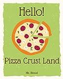 Hello! Pizza Crust Land: Discover 500 Delicious Pizza Crust Recipes Today (Pizza Dough Cookbook, Pizza Dough Book, Pizza Crust Cookbook, How to Make Pizza Dough, Pizza Dough Book): Volume 1