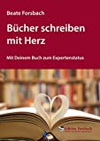 Bücher schreiben mit Herz: Mit Deinem Buch zum Expertenstatus