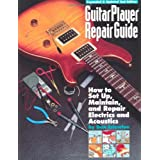 Guitar Player Repair Guide: How to Set-Up, Maintain, and Repair Electrics and Acoustics