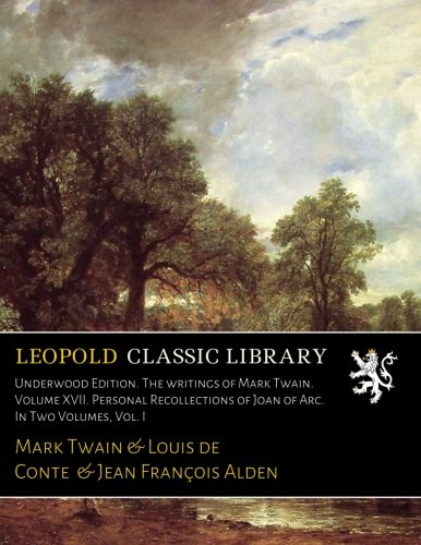 Underwood Edition. The writings of Mark Twain. Volume XVII. Personal Recollections of Joan of Arc. In Two Volumes, Vol. I por Mark Twain