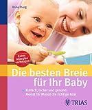 Die besten Breie für Ihr Baby: Einfach, lecker und gesund: Monat für Monat die richtige Kost - Anne Iburg