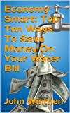 Economy Smart: Top Ten Ways To Save Money On Your Water Bill (English Edition)