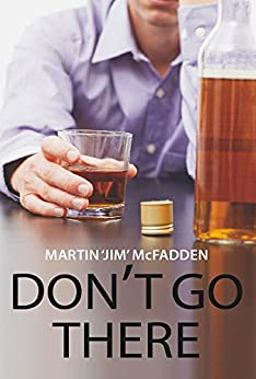 Don't Go There: A true and stark personal account of one man's battle with the bottle and his demons by [McFadden, Martin 'Jim']