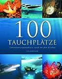 100 Tauchplätze: Unterwasserparadiese rund um den Globus