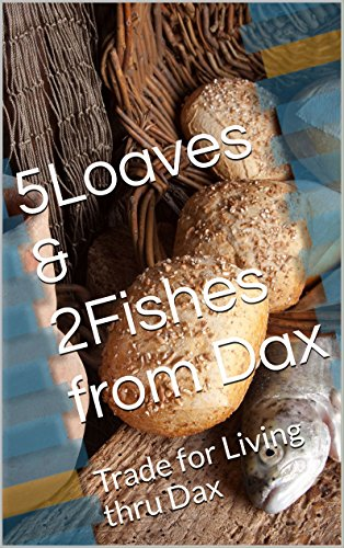 5Loaves & 2Fishes from Dax: Trade for Living thru Dax ...