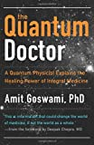 The Quantum Doctor: A Quantum Physicist Explains the Healing Power of Integrative Medicine