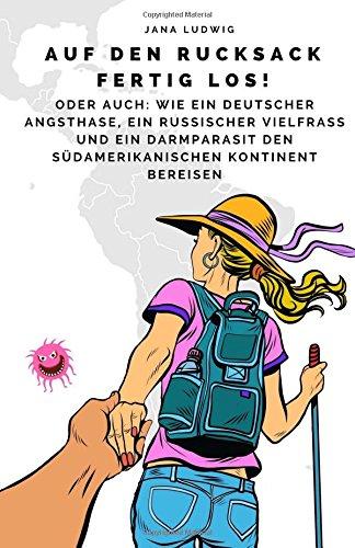 Preisvergleich Produktbild Auf den Rucksack fertig los!: Oder auch:  Wie ein  deutscher Angsthase, ein russischer Vielfraß und ein Darmparasit den  südamerikanischen  Kontinent bereisen