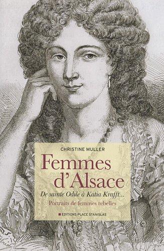 Femmes d'Alsace : De sainte Odile à Katia Krafft... Portraits de femmes rebelles