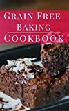 Grain Free Baking Cookbook: Delicious And Healthy Grain Free Baking And Dessert Recipes (Paleo Baking Cookbook Book 1)