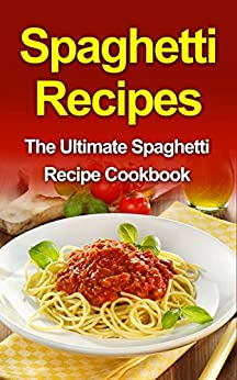 Spaghetti Recipes: The Ultimate Spaghetti Recipe Cookbook by [Dixon ...
