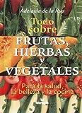 Todo Sobre Frutas, Hierbas Y Vegetales (Para la Salud, la Belleza y la Cocina) by ADELAIDA DE LA RUA (2003-08-01)