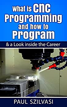 What is Cnc Programming and how to Program: & a Look inside the Career by [Szilvasi, Paul]