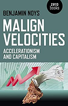 Malign Velocities: Accelerationism and Capitalism by [Noys, Benjamin]