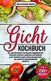 Gicht Kochbuch: 150+ köstliche Rezepte zum genießen. Ernährungstipps. Frühstück, Smoothies, Vorspeisen, Hauptgerichte, Salate, Desserts,...