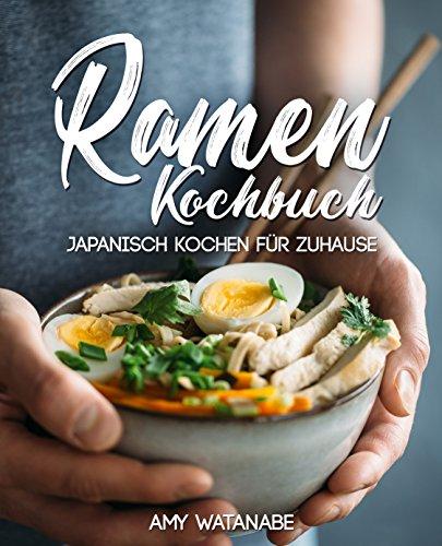 Ramen Kochbuch – Japanisch kochen für Zuhause: Das Buch für Fans der japanischen Nudelsuppen mit Grundlagen und den besten Ramen Rezepten (Japanische Fans)