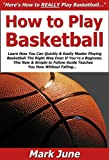 How to Play Basketball: Learn How You Can Quickly & Easily Master Playing Basketball The Right Way Even If You're a Beginner, This New & Simple to Follow Guide Teaches You How Without Failing