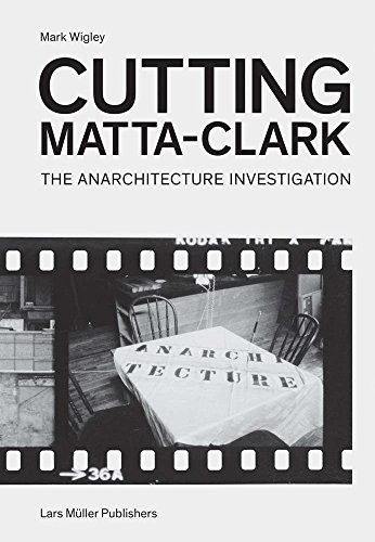 Cutting Matta-Clark: The Anarchitecture Investigation por Mark Wigley