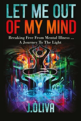 Let Me Out Of My Mind Breaking Free From Mental Illness A Journey To The Light