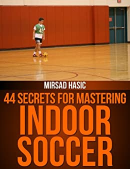 44 Secrets for Mastering Indoor Soccer by [Hasic, Mirsad]
