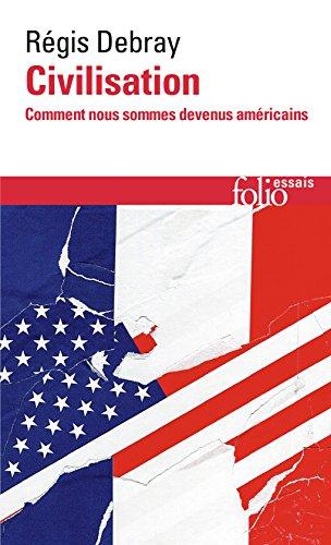 Civilisation. Comment nous sommes devenus américains (Folio Essais t. 640) par Régis Debray