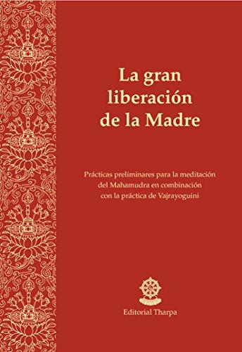 La gran liberación de la Madre: Prácticas preliminares para la meditación del Mahamudra en combinación con la práctica de Vajrayoguini