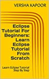 Eclipse Tutorial For Beginners: Learn Eclipse Tutorial From Scratch: Learn Eclipse Tutorial Step By Step (English Edition)
