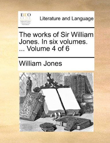 The works of Sir William Jones. In six volumes. ...  Volume 4 of 6