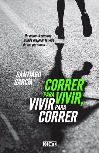 Correr para vivir, vivir para correr: De cómo el running puede mejorar la vida de las personas par  Santiago García