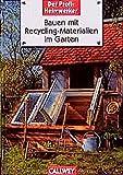Der Profi-Heimwerker: Bauen mit Recycling-Materialien im Garten: Phantasievoll, preiswert, ökologisch