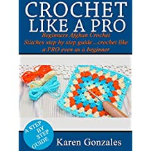 CROCHET LIKE A PRO: Beginners Afghan Crochet Stitches step by step guide…crochet like a PRO even as a beginner (Crochet Beginner Series Book 2) (English Edition)