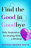 Find the Good in Goodbye: Daily Inspiration For Dealing With A Breakup