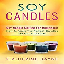 Soy Candles: Soy Candle Making for Beginners!: How to Make the Perfect Candles for Fun & Income