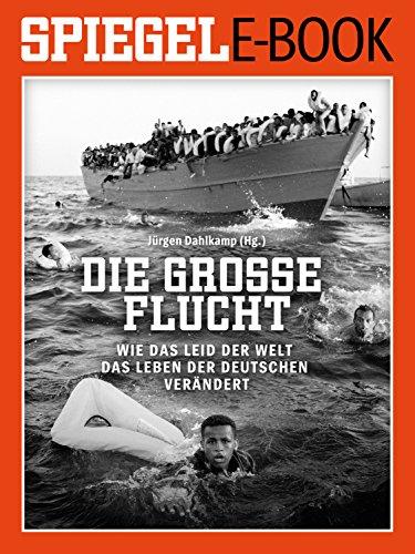 Die große Flucht - Wie das Leid der Welt das Leben der Deutschen verändert: Ein SPIEGEL E-Book