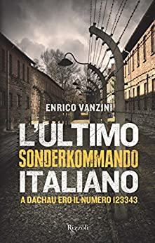 L'ultimo sonderkommando italiano: A Dachau ero il numero 123343 di [Vanzini, Enrico, Brumat, Roberto]