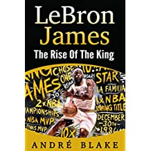 LeBron James - The Rise Of The King by Andre Blake (English Edition)