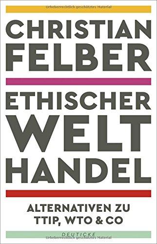 Ethischer Welthandel: Alternativen zu TTIP, WTO & Co das Buch von Christian Felber - Preise vergleichen & online bestellen