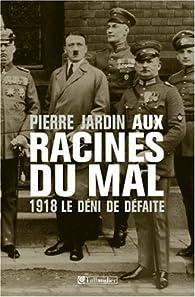 Aux racines du mal, 1918. Le déni de défaite par Pierre Jardin