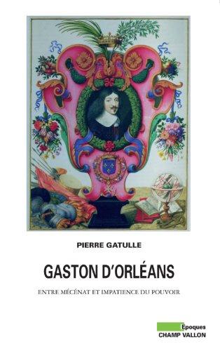 Gaston d'Orléans : Entre mécénat et impatience du pouvoir par Pierre Gatulle