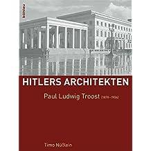 Paul Ludwig Troost (1878-1934) (Hitlers Architekten / Historisch-kritische Monographien zur Regimearchitektur im Nationalsozialismus)