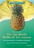 Die sagenhafte Heilkraft der Ananas: Ein ganzheitliches Gesundheits-Handbuch. Gesund und fit mit der Königin der Früchte